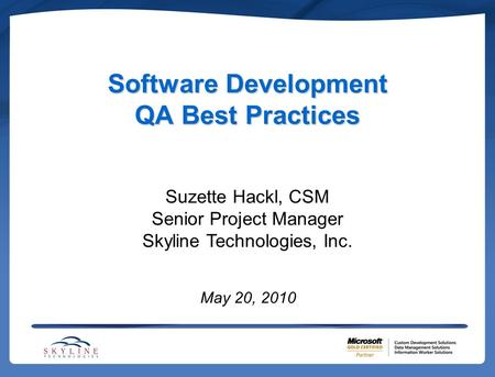 Software Development QA Best Practices May 20, 2010 Suzette Hackl, CSM Senior Project Manager Skyline Technologies, Inc.
