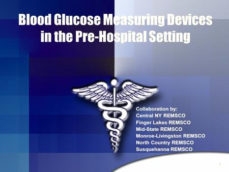 1 Blood Glucose Measuring Devices in the Pre-Hospital Setting Collaboration by: Central NY REMSCO Finger Lakes REMSCO Mid-State REMSCO Monroe-Livingston.
