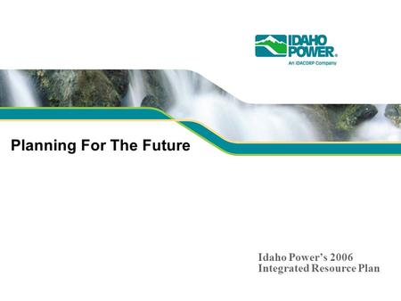 Planning For The Future Idaho Powers 2006 Integrated Resource Plan.