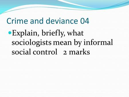 Crime and deviance 04 Explain, briefly, what sociologists mean by informal social control 2 marks.