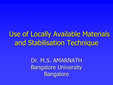 Use of Locally Available Materials and Stabilisation Technique Use of Locally Available Materials and Stabilisation Technique Dr. M.S. AMARNATH Bangalore.