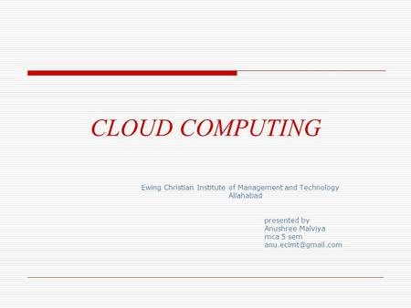 CLOUD COMPUTING Ewing Christian Institute of Management and Technology Allahabad presented by Anushree Malviya mca 5 sem