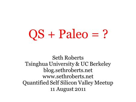 QS + Paleo = ? Seth Roberts Tsinghua University & UC Berkeley blog.sethroberts.net www.sethroberts.net Quantified Self Silicon Valley Meetup 11 August.