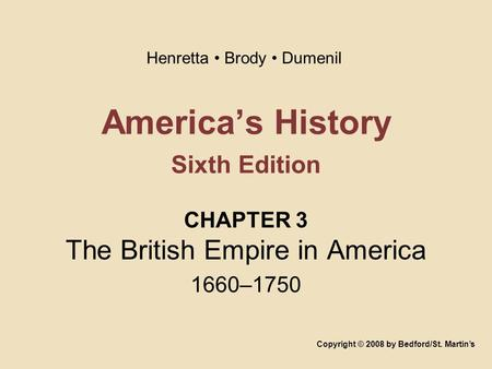 Americas History Sixth Edition CHAPTER 3 The British Empire in America 1660–1750 Copyright © 2008 by Bedford/St. Martins Henretta Brody Dumenil.