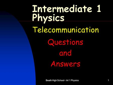 Beath High School - Int 1 Physics1 Intermediate 1 Physics Telecommunication Questions and Answers.