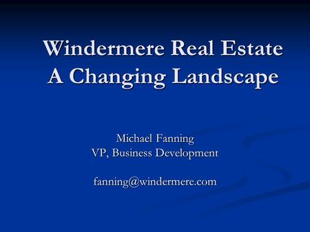 Windermere Real Estate A Changing Landscape Michael Fanning VP, Business Development