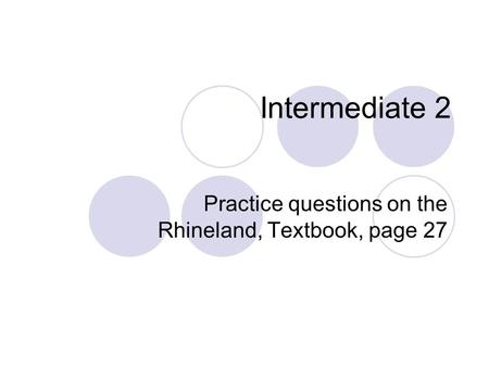 Intermediate 2 Practice questions on the Rhineland, Textbook, page 27.