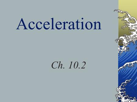 Acceleration Ch. 10.2. Objectives Describe the concept of acceleration as a change in velocity. Explain why circular motion is continuous acceleration.