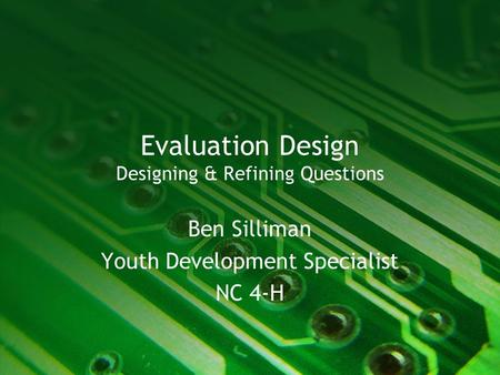 Evaluation Design Designing & Refining Questions Ben Silliman Youth Development Specialist NC 4-H.