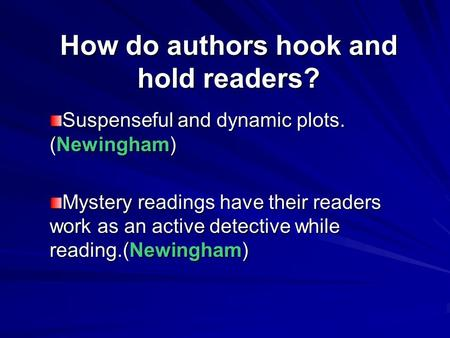 How do authors hook and hold readers? Suspenseful and dynamic plots. (Newingham) Mystery readings have their readers work as an active detective while.