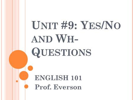 U NIT #9: Y ES /N O AND W H - Q UESTIONS ENGLISH 101 Prof. Everson.