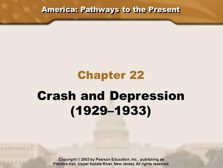 America: Pathways to the Present Chapter 22 Crash and Depression (1929–1933) Copyright © 2003 by Pearson Education, Inc., publishing as Prentice Hall,