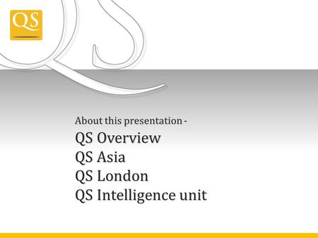 About this presentation - QS Overview QS Asia QS London QS Intelligence unit.
