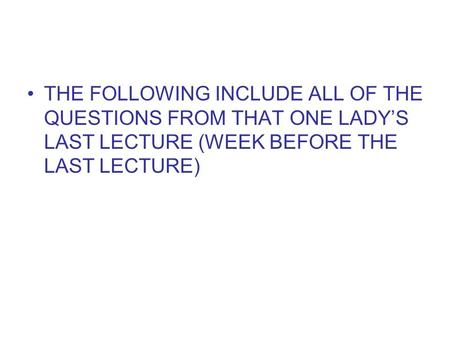 THE FOLLOWING INCLUDE ALL OF THE QUESTIONS FROM THAT ONE LADYS LAST LECTURE (WEEK BEFORE THE LAST LECTURE)