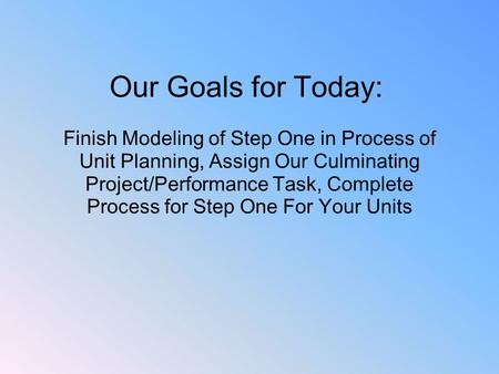 Our Goals for Today: Finish Modeling of Step One in Process of Unit Planning, Assign Our Culminating Project/Performance Task, Complete Process for.