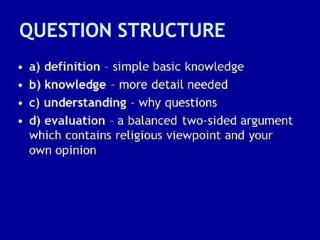 QUESTION STRUCTURE a) definition – simple basic knowledge b) knowledge – more detail needed c) understanding – why questions d) evaluation – a balanced.
