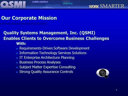 1 Our Corporate Mission Quality Systems Management, Inc. (QSMI) Enables Clients to Overcome Business Challenges With: n Requirements-Driven Software Development.