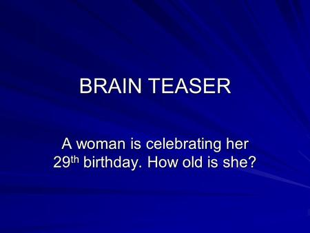 BRAIN TEASER A woman is celebrating her 29 th birthday. How old is she?