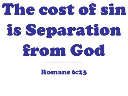 The cost of sin is Separation from God Romans 6:23 but the gift of God is eternal life in Christ Jesus our Lord.