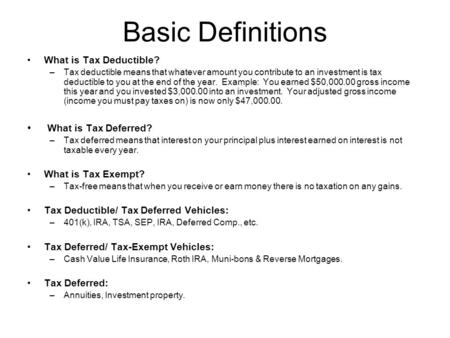 Basic Definitions What is Tax Deductible? –Tax deductible means that whatever amount you contribute to an investment is tax deductible to you at the end.
