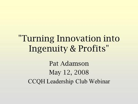 Turning Innovation into Ingenuity & Profits Pat Adamson May 12, 2008 CCQH Leadership Club Webinar.