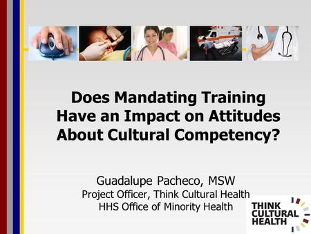 Does Mandating Training Have an Impact on Attitudes About Cultural Competency? Guadalupe Pacheco, MSW Project Officer, Think Cultural Health HHS Office.