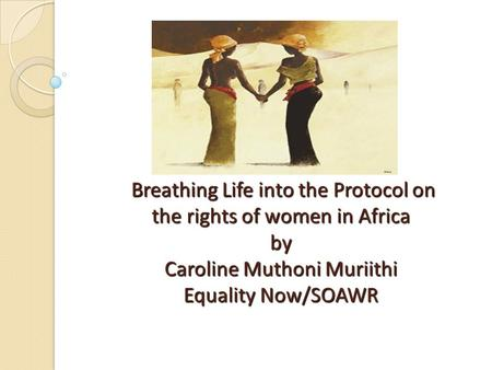 Breathing Life into the Protocol on the rights of women in Africa by Caroline Muthoni Muriithi Equality Now/SOAWR.