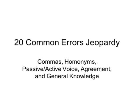 20 Common Errors Jeopardy Commas, Homonyms, Passive/Active Voice, Agreement, and General Knowledge.