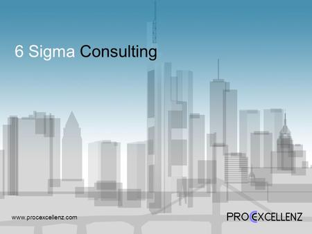 6 Sigma Consulting www.procexcellenz.com. Our Value Proposition 02 Our Value Proposition Our 6 Sigma Recipe that is derived from best practices of globally.