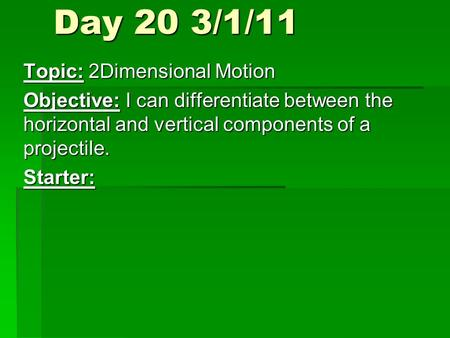 Day 20 3/1/11 Topic: 2Dimensional Motion Objective: I can differentiate between the horizontal and vertical components of a projectile. Starter: