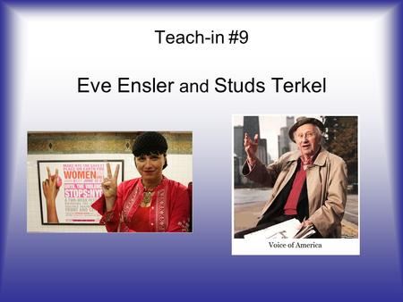 Teach-in #9 Eve Ensler and Studs Terkel. . Born in New York on May 25, 1953 Is an America Playwright, Performer, Feminist, and Activist Best known for.