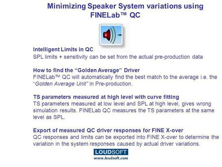 Minimizing Speaker System variations using FINELab QC Intelligent Limits in QC SPL limits + sensitivity can be set from the actual pre-production data.