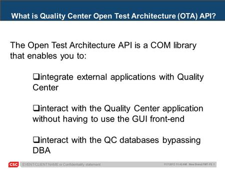EVENT/CLIENT NAME or Confidentiality statement 11/7/2013 11:42 AM New Brand FMT-P2 1 What is Quality Center Open Test Architecture (OTA) API? The Open.