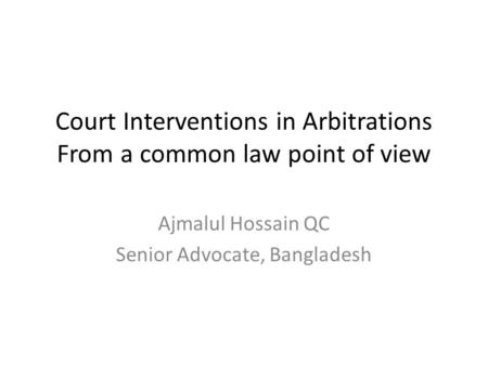 Court Interventions in Arbitrations From a common law point of view Ajmalul Hossain QC Senior Advocate, Bangladesh.