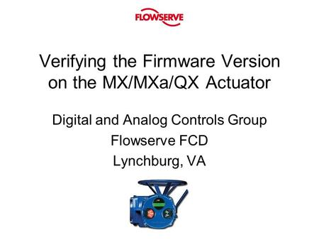 Verifying the Firmware Version on the MX/MXa/QX Actuator Digital and Analog Controls Group Flowserve FCD Lynchburg, VA.