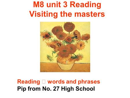 M8 unit 3 Reading Visiting the masters Reading words and phrases Pip from No. 27 High School.