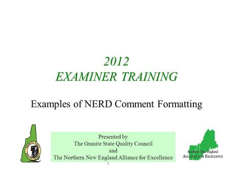 1 2012 EXAMINER TRAINING 2012 EXAMINER TRAINING Examples of NERD Comment Formatting Presented by The Granite State Quality Council and The Northern New.