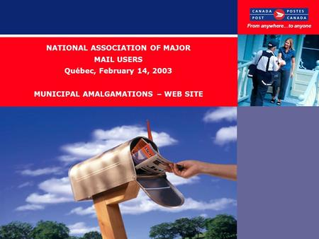 NATIONAL ASSOCIATION OF MAJOR MAIL USERS Québec, February 14, 2003 MUNICIPAL AMALGAMATIONS – WEB SITE From anywhere…to anyone.