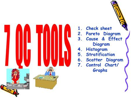 7 QC TOOLS 1. Check sheet 2. Pareto Diagram 3. Cause & Effect Diagram
