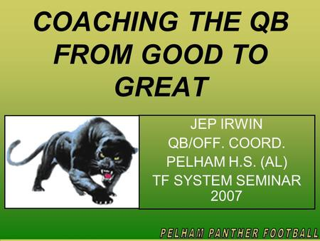 COACHING THE QB FROM GOOD TO GREAT JEP IRWIN QB/OFF. COORD. PELHAM H.S. (AL) TF SYSTEM SEMINAR 2007.