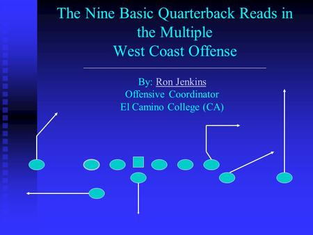 The Nine Basic Quarterback Reads in the Multiple West Coast Offense By: Ron Jenkins Offensive Coordinator El Camino College (CA)Ron Jenkins.