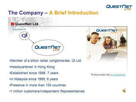 The Company – A Brief Introduction Member of a billion dollar conglomerate, QI Ltd Headquartered in Hong Kong Established since 1998, 7 years In Malaysia.