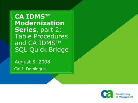 CA IDMS Modernization Series, part 2: Table Procedures and CA IDMS SQL Quick Bridge August 5, 2008 Cal J. Domingue.