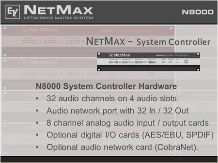N ET M AX – System Controller N8000 System Controller Hardware 32 audio channels on 4 audio slots Audio network port with 32 In / 32 Out 8 channel analog.