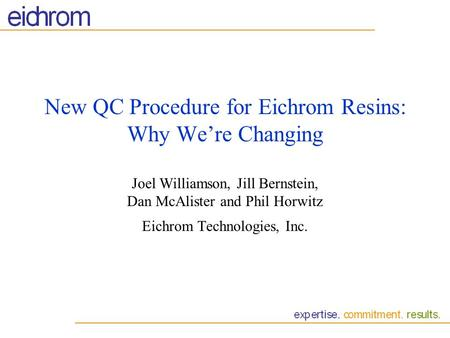 New QC Procedure for Eichrom Resins: Why Were Changing Joel Williamson, Jill Bernstein, Dan McAlister and Phil Horwitz Eichrom Technologies, Inc.
