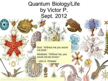 Quantum Biology/Life by Victor P. Sept. 2012 Intro Music: walking_on_air 16.flv God: Without me you would not exist. Abraham: Without me, you would not.