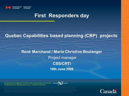 Quebec Capabilities based planning (CBP) projects René Marchand / Marie Christine Boulanger Project manager CSS/CRTI 18th June 2009 First Responders day.