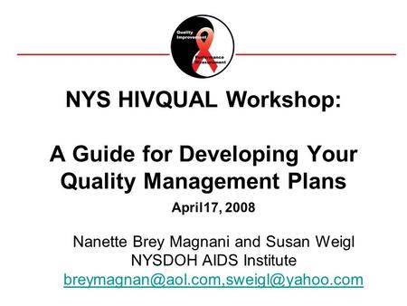 1National Quality Center (NQC) NYS HIVQUAL Workshop: A Guide for Developing Your Quality Management Plans April17, 2008 Nanette Brey Magnani and Susan.
