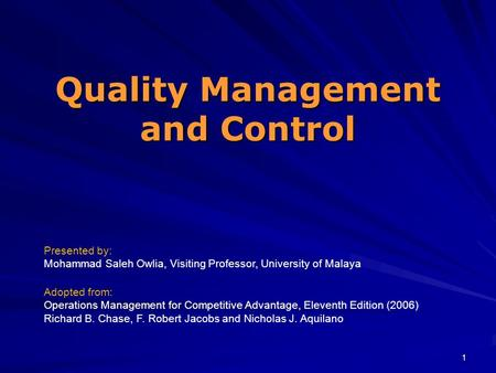 1 Quality Management and Control Presented by: Mohammad Saleh Owlia, Visiting Professor, University of Malaya Adopted from: Operations Management for Competitive.