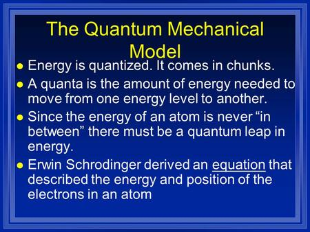 The Quantum Mechanical Model l Energy is quantized. It comes in chunks. l A quanta is the amount of energy needed to move from one energy level to another.